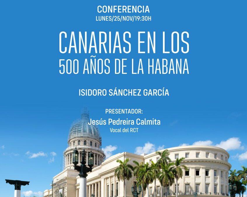 Conferencia: «Canarias en los 500 años de La Habana», por D. Isidoro Sánchez, Casino, lunes 25 noviembre 19,30 horas.